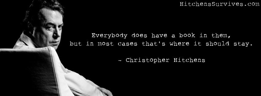 Everybody does have a book in them, but in most cases that's where it should stay. - Christopher Hitchens - HitchensSurvives.com