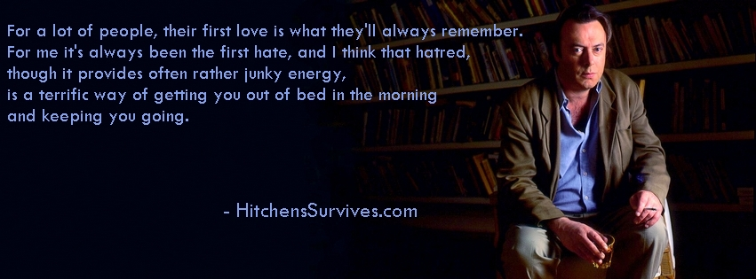 """For a lot of people, their first love is what they'll always remember. For me it's always been the first hate, and I think that hatred, though it provides often rather junky energy, is a terrific way of getting you out of bed in the morning and keeping you going. - HitchensSurvives.com"